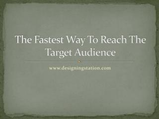 The fastest way to reach the target audience
