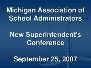 Michigan Association of School Administrators  New Superintendent s Conference  September 25, 2007
