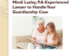 Mindi Lasley, P.A-Experienced Lawyer to Handle Your Guardianship Case