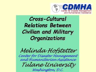 Cross-Cultural Relations Between Civilian and Military Organizations  Melinda Hofstetter Center for Disaster Management