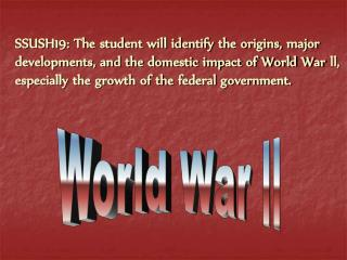 SSUSH19: The student will identify the origins, major developments, and the domestic impact of World War ll, especially
