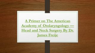 A Primer on The American Academy of Otolaryngology—Head and Neck Surgery By Dr. James Freije