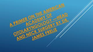 A Primer on The American Academy of Otolaryngology�Head and Neck Surgery By Dr. James Freije