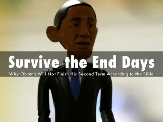 End of the World – Survive the End Days – Why Obama Will Not Finish His Second Term According to the Bible