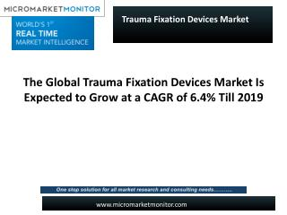 The Global Trauma Fixation Devices Market Is Expected to Grow at a CAGR of 6.4% Till 2019