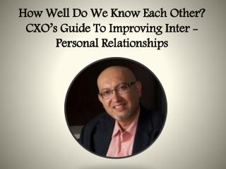 How Well Do We Know Each Other? CXO's Guide To Improving Inter -Personal Relationships