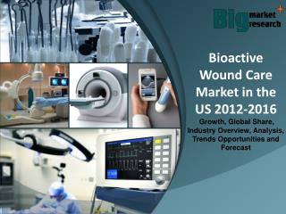 2012-2016 Bioactive Wound Care Market in the US - Market Size, Share, Growth & Forecast