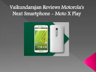 Vaikundarajan Reviews Motorola's next Smartphone - Moto X Play