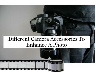 Different Camera Accessories To Enhance A Photo