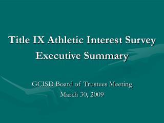 Title IX Athletic Interest SurveyExecutive SummaryGCISD Board of Trustees Meeting March 30
