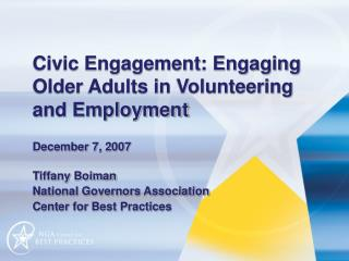 Civic Engagement: Engaging Older Adults in Volunteering and Employment  December 7, 2007   Tiffany Boiman National Gover