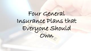 Four General Insurance Plans that Everyone Should Own
