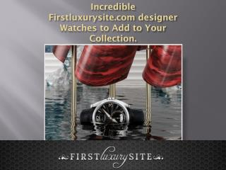 Incredible Firstluxurysite.com designer Watches to Add to Your Collection.