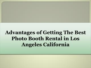 Advantages of Getting The Best Photo Booth Rental in Los Angeles California