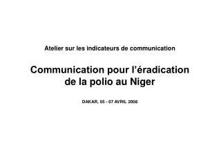 Atelier sur les indicateurs de communication  Communication pour l  radication  de la polio au Niger   DAKAR, 05 - 07 AV
