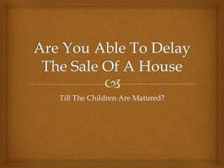 Is It Possible To Wait Till The Children Are Grown Before Selling The Home?
