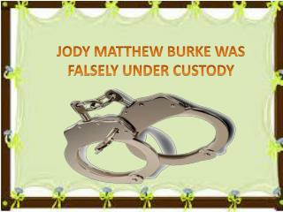 JODY MATTHEW BURKE WAS FALSELY UNDER CUSTODY