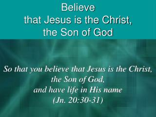 Believe that Jesus is the Christ, the Son of God