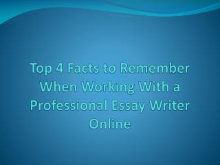 Top 4 Facts to Remember When Working With a Professional Essay Writer Online