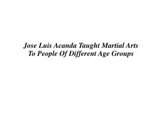 Jose Luis Acanda Taught Martial Arts To People Of Different Age Groups