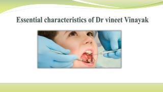 Essential characteristics of dr vineet vinayak