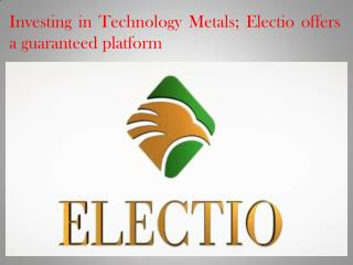 Investing in Technology Metals; Electio offers a guaranteed platform