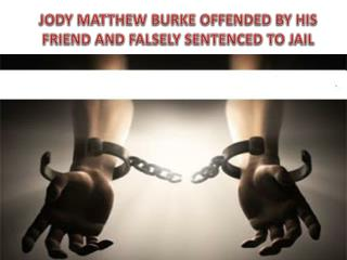 Jody Matthew Burke offended by his friend  and falsely sentenced to jail