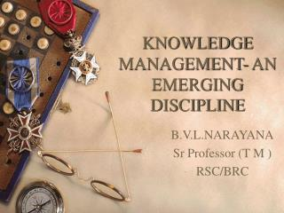 KNOWLEDGE MANAGEMENT- AN EMERGING DISCIPLINE