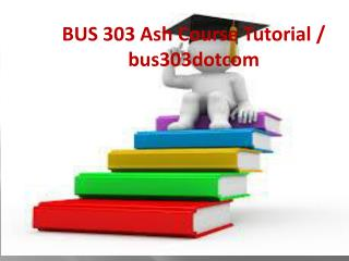 BUS 303 Ash Course Tutorial / bus303dotcom