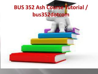 BUS 352 Ash Course Tutorial / bus352dotcom