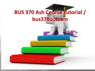 BUS 370 Ash Course Tutorial / bus370dotcom