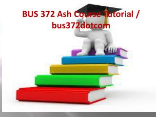 BUS 372 Ash Course Tutorial / bus372dotcom