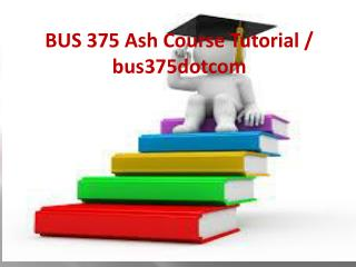 BUS 375 Ash Course Tutorial / bus375dotcom