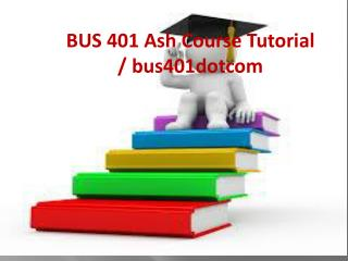 BUS 401 Ash Course Tutorial / bus401dotcom
