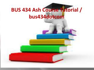 BUS 434 Ash Course Tutorial / bus434dotcom