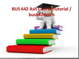 BUS 642 Ash Course Tutorial / bus642dotcom