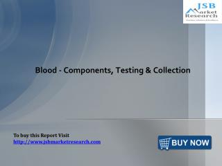 Blood - Components, Testing & Collection: JSBMarketResearch