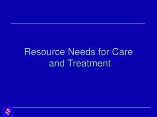 Resource Needs for Care  and Treatment