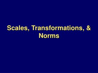 Scales, Transformations,  Norms