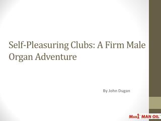 Self-Pleasuring Clubs: A Firm Male Organ Adventure