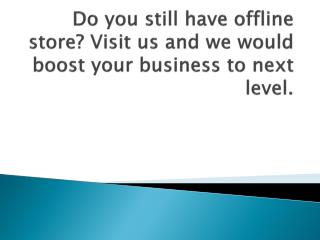 Do you still have offline store? Visit us and we would boost your business to next level.