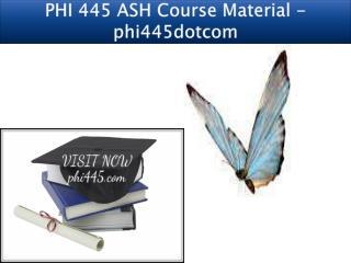 PHI 445 ASH Course Material - phi445dotcom