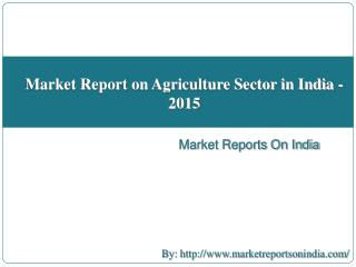 Market Report on Agriculture Sector in India - 2015