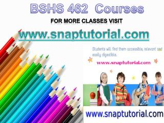BSHS 462 Courses/snaptutorial