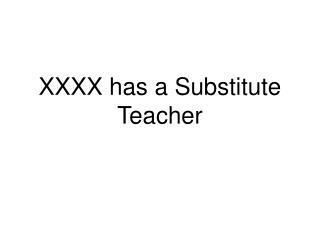 XXXX has a Substitute Teacher