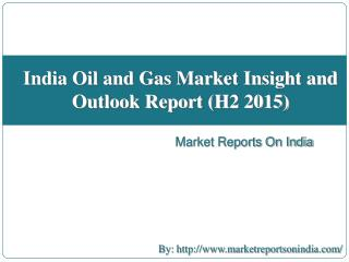 India Oil and Gas Market Insight and Outlook Report (H2 2015)