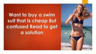 Want to buy a swim suit that is cheap? But confused? Read to get a solution