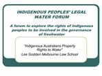 INDIGENOUS PEOPLES  LEGAL WATER FORUM  A forum to explore the rights of Indigenous peoples to be involved in the governa