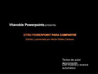 Vitanoble Powerpoints presenta:  OTRO POWERPOINT PARA COMPARTIR  Editado y presentado por H ctor Robles Carrasco