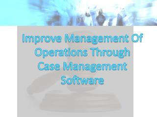 Improve Management Of Operations Through Case Management Software